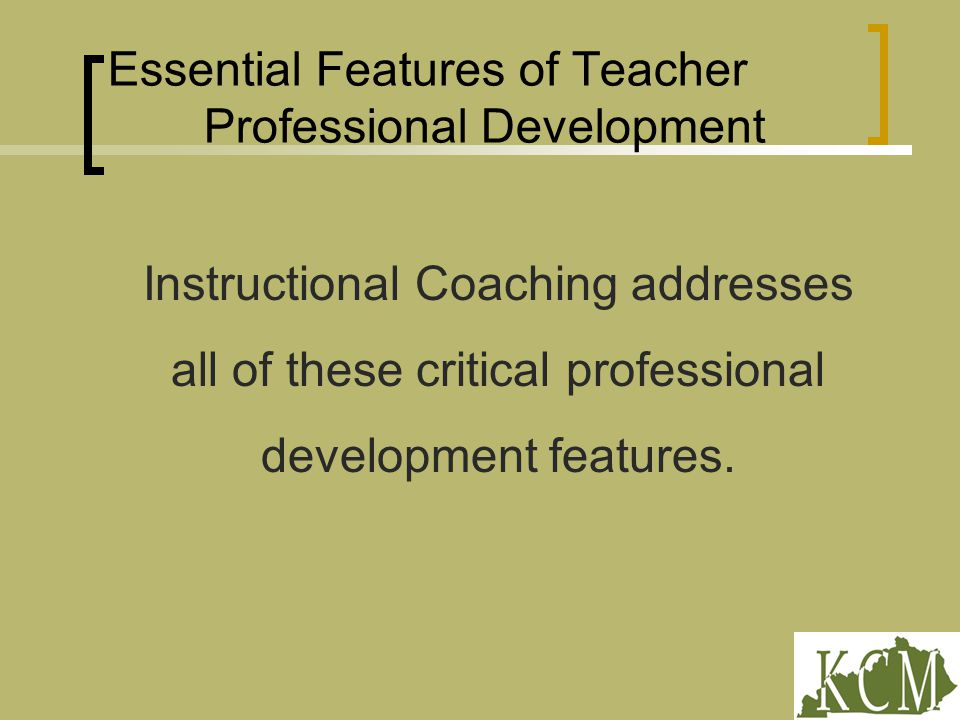 Essential Features of Teacher Professional Development Instructional Coaching addresses all of these critical professional development features.