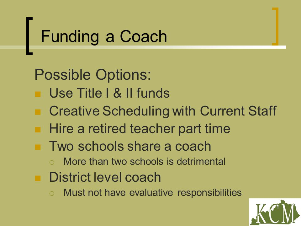 Funding a Coach Possible Options: Use Title I & II funds Creative Scheduling with Current Staff Hire a retired teacher part time Two schools share a coach  More than two schools is detrimental District level coach  Must not have evaluative responsibilities