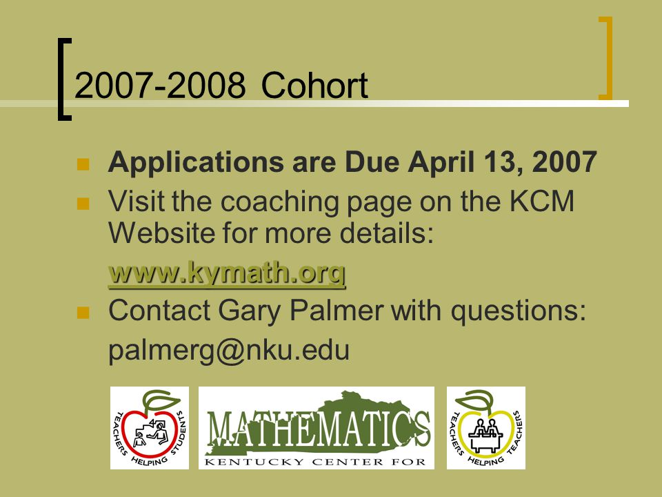 2007-2008 Cohort Applications are Due April 13, 2007 Visit the coaching page on the KCM Website for more details: www.kymath.org Contact Gary Palmer with questions: palmerg@nku.edu
