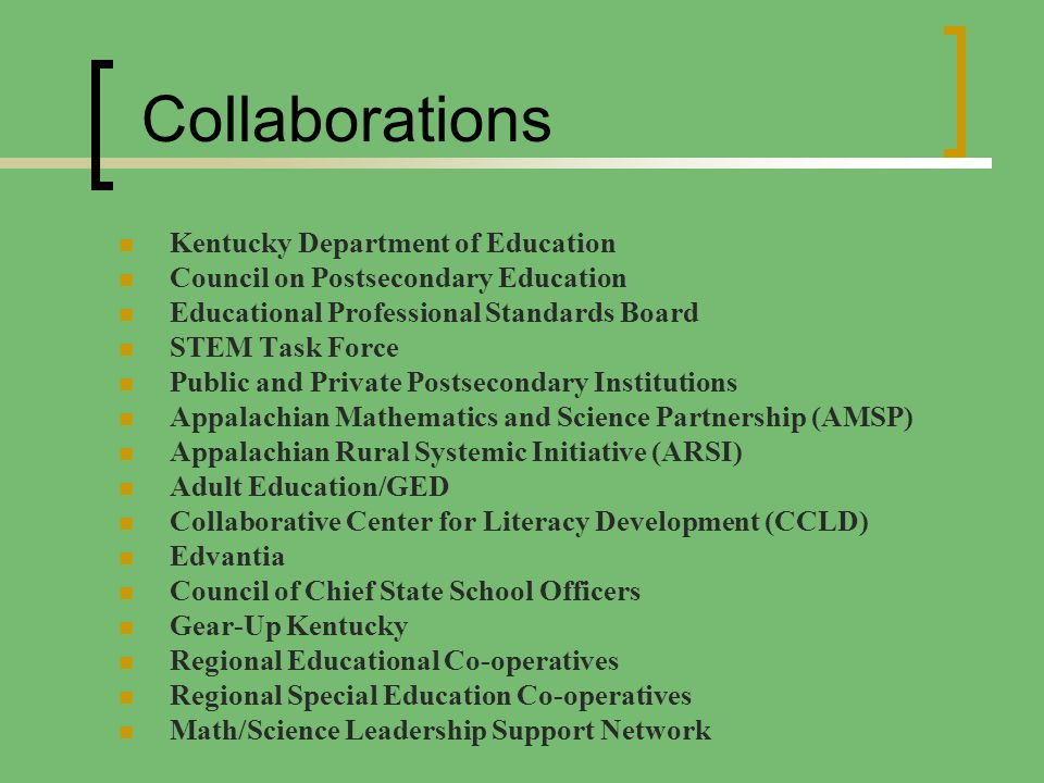 Collaborations Kentucky Department of Education Council on Postsecondary Education Educational Professional Standards Board STEM Task Force Public and Private Postsecondary Institutions Appalachian Mathematics and Science Partnership (AMSP) Appalachian Rural Systemic Initiative (ARSI) Adult Education/GED Collaborative Center for Literacy Development (CCLD) Edvantia Council of Chief State School Officers Gear-Up Kentucky Regional Educational Co-operatives Regional Special Education Co-operatives Math/Science Leadership Support Network