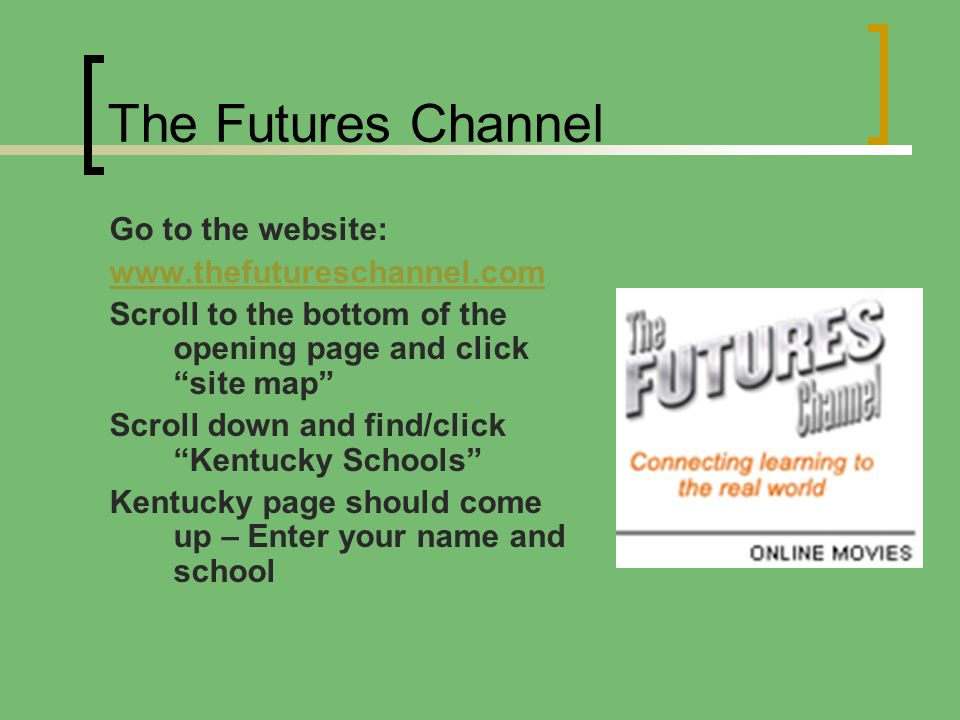 The Futures Channel Go to the website: www.thefutureschannel.com Scroll to the bottom of the opening page and click site map Scroll down and find/click Kentucky Schools Kentucky page should come up – Enter your name and school