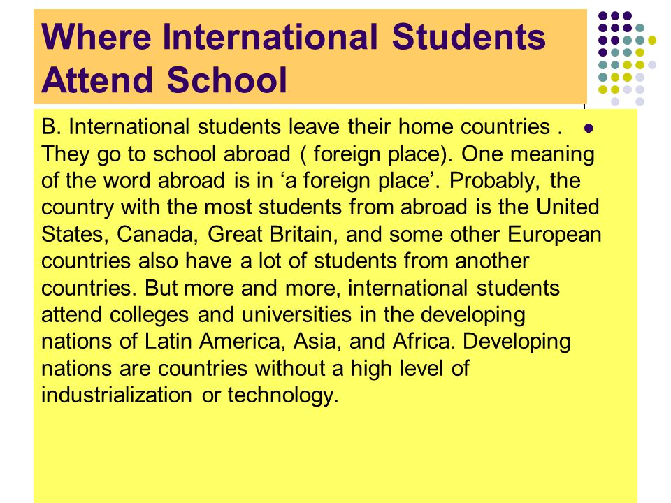 Where International Students Attend School B. International students leave their home countries. They go to school abroad ( foreign place). One meanin