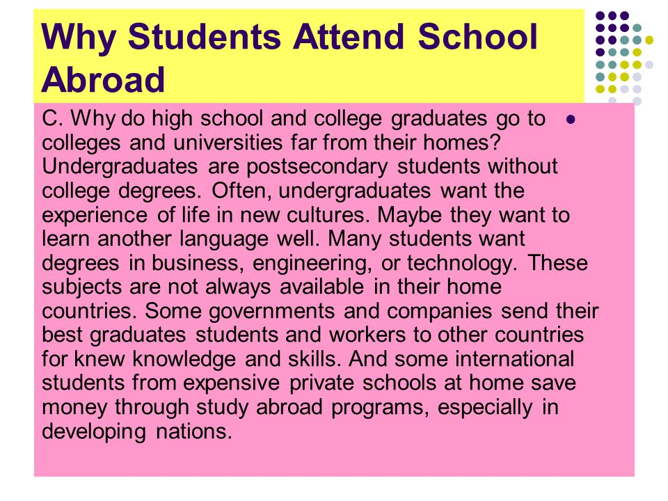 Why Students Attend School Abroad C. Why do high school and college graduates go to colleges and universities far from their homes? Undergraduates are