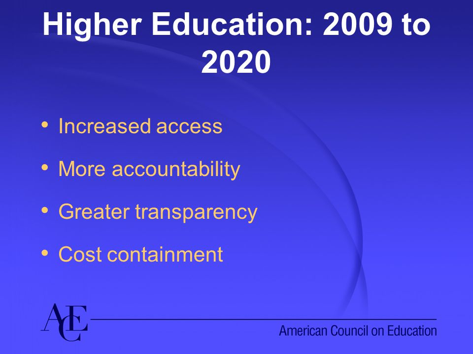 Higher Education: 2009 to 2020 Increased access More accountability Greater transparency Cost containment