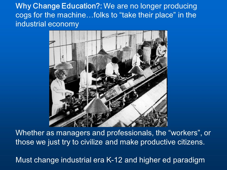 "Why Change Education?: We are no longer producing cogs for the machine…folks to ""take their place"" in the industrial economy Whether as managers and p"