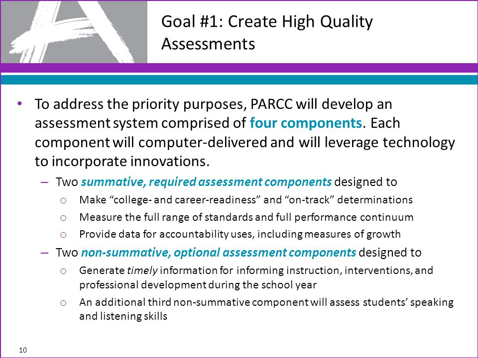 To address the priority purposes, PARCC will develop an assessment system comprised of four components. Each component will computer-delivered and wil