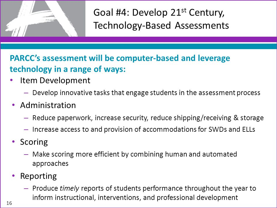 16 Goal #4: Develop 21 st Century, Technology-Based Assessments PARCC's assessment will be computer-based and leverage technology in a range of ways: