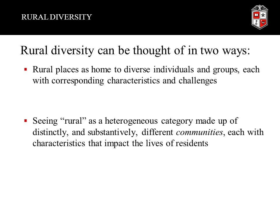 RURAL DIVERSITY Rural diversity can be thought of in two ways:  Rural places as home to diverse individuals and groups, each with corresponding characteristics and challenges  Seeing rural as a heterogeneous category made up of distinctly, and substantively, different communities, each with characteristics that impact the lives of residents