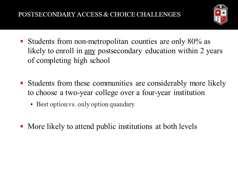 POSTSECONDARY ACCESS & CHOICE CHALLENGES  Students from non-metropolitan counties are only 80% as likely to enroll in any postsecondary education within 2 years of completing high school  Students from these communities are considerably more likely to choose a two-year college over a four-year institution Best option vs.