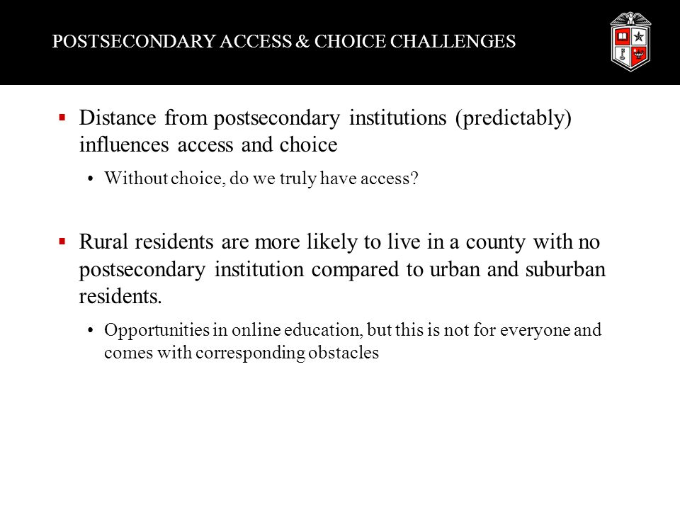 POSTSECONDARY ACCESS & CHOICE CHALLENGES  Distance from postsecondary institutions (predictably) influences access and choice Without choice, do we truly have access.