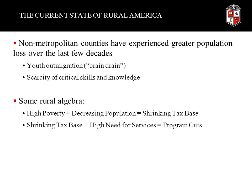 THE CURRENT STATE OF RURAL AMERICA  Non-metropolitan counties have experienced greater population loss over the last few decades Youth outmigration ( brain drain ) Scarcity of critical skills and knowledge  Some rural algebra: High Poverty + Decreasing Population = Shrinking Tax Base Shrinking Tax Base + High Need for Services = Program Cuts