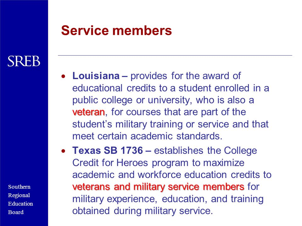 Southern Regional Education Board Service members veteran  Louisiana – provides for the award of educational credits to a student enrolled in a public college or university, who is also a veteran, for courses that are part of the student's military training or service and that meet certain academic standards.
