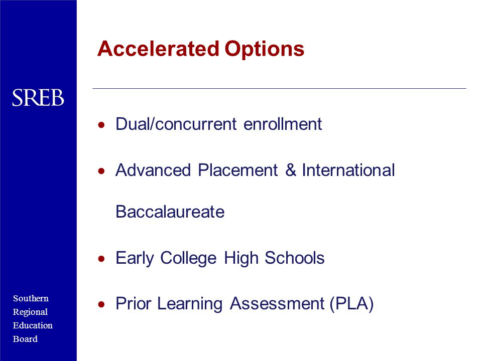 Southern Regional Education Board Accelerated Options  Dual/concurrent enrollment  Advanced Placement & International Baccalaureate  Early College High Schools  Prior Learning Assessment (PLA)