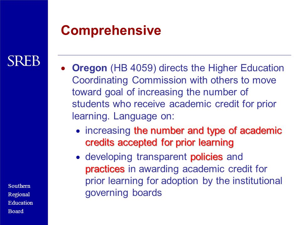 Southern Regional Education Board Comprehensive  Oregon (HB 4059) directs the Higher Education Coordinating Commission with others to move toward goal of increasing the number of students who receive academic credit for prior learning.