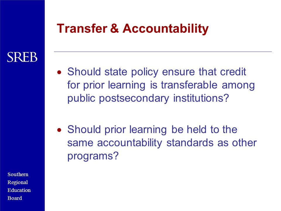 Southern Regional Education Board Transfer & Accountability  Should state policy ensure that credit for prior learning is transferable among public postsecondary institutions.