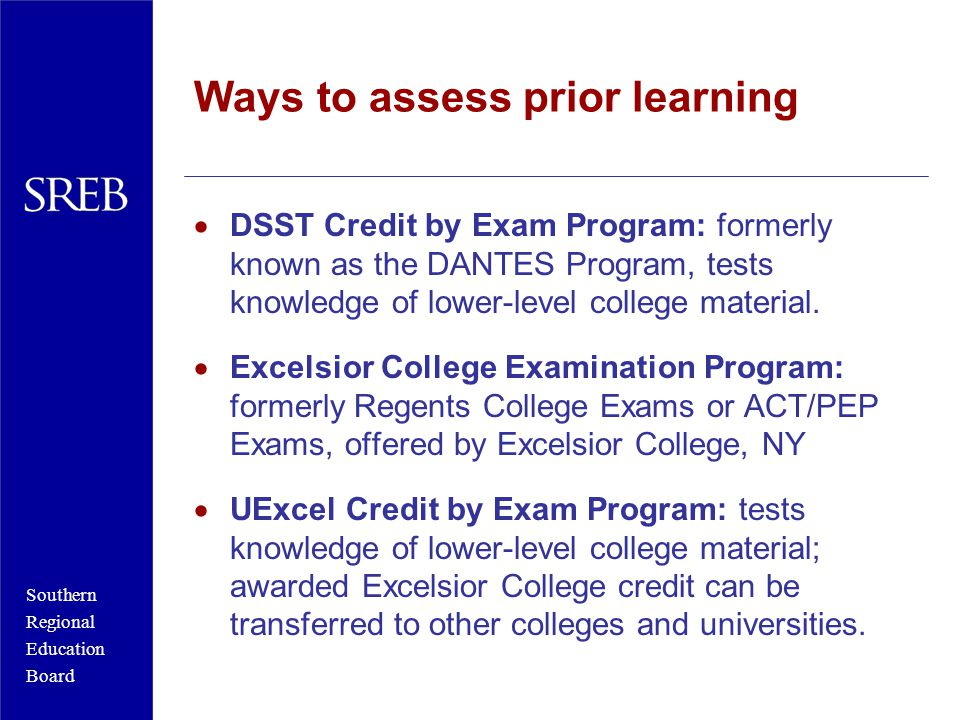 Southern Regional Education Board Ways to assess prior learning  DSST Credit by Exam Program: formerly known as the DANTES Program, tests knowledge of lower-level college material.