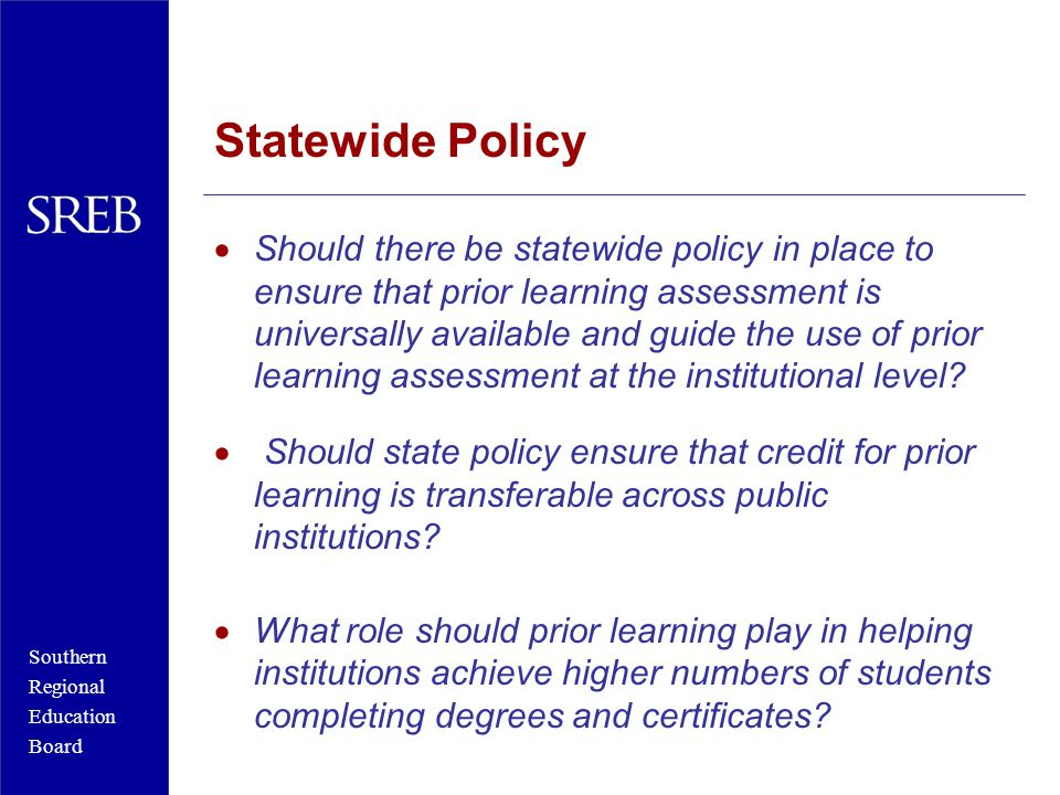 Southern Regional Education Board Statewide Policy  Should there be statewide policy in place to ensure that prior learning assessment is universally available and guide the use of prior learning assessment at the institutional level.