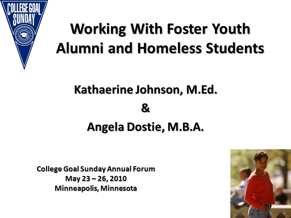 By the Numbers…National College Goal Sunday Annual Forum 20102 Nationwide approximately 20,000 to 25,000 youth age out of the foster care system every year.