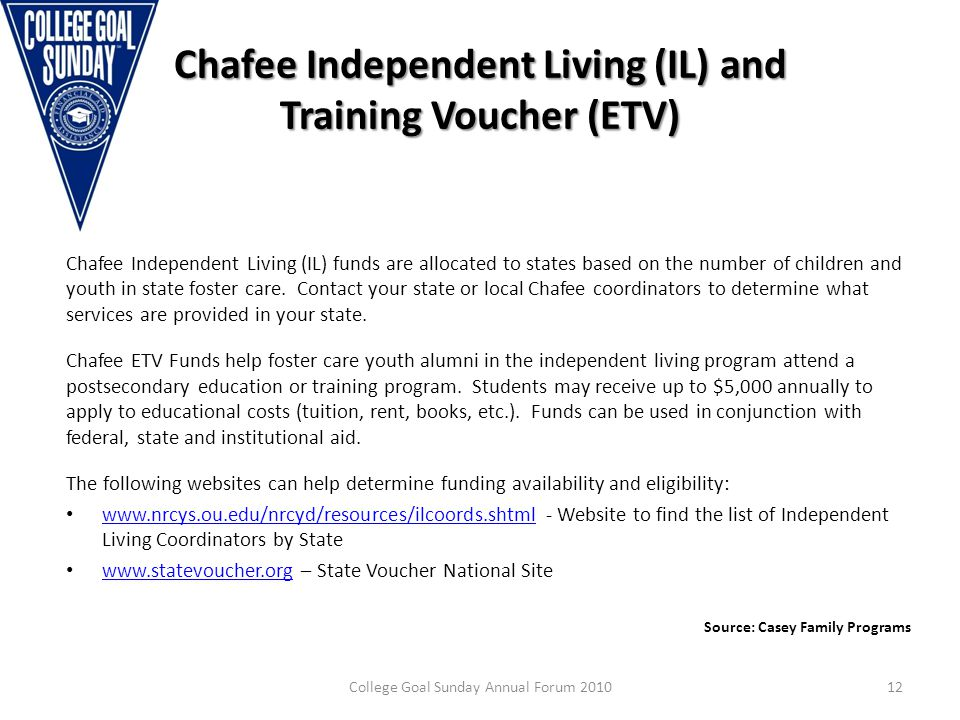 Chafee Independent Living (IL) and Training Voucher (ETV) Chafee Independent Living (IL) funds are allocated to states based on the number of children and youth in state foster care.