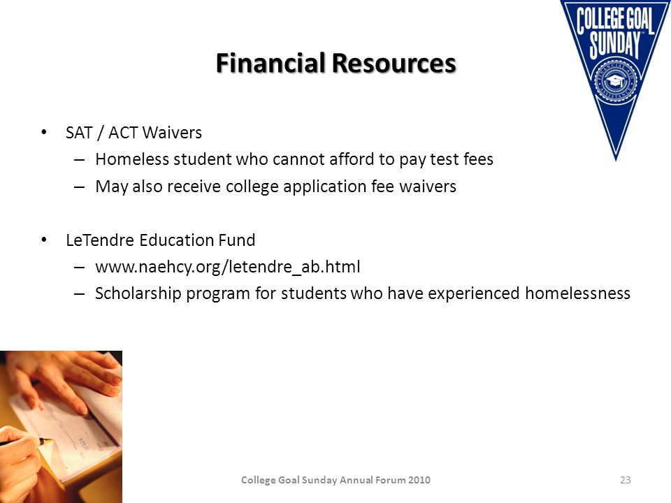 Financial Resources SAT / ACT Waivers – Homeless student who cannot afford to pay test fees – May also receive college application fee waivers LeTendre Education Fund – www.naehcy.org/letendre_ab.html – Scholarship program for students who have experienced homelessness College Goal Sunday Annual Forum 201023