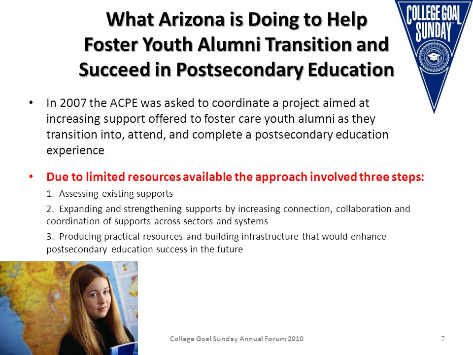 What Arizona is Doing to Help Foster Youth Alumni Transition and Succeed in Postsecondary Education In 2007 the ACPE was asked to coordinate a project aimed at increasing support offered to foster care youth alumni as they transition into, attend, and complete a postsecondary education experience Due to limited resources available the approach involved three steps: 1.