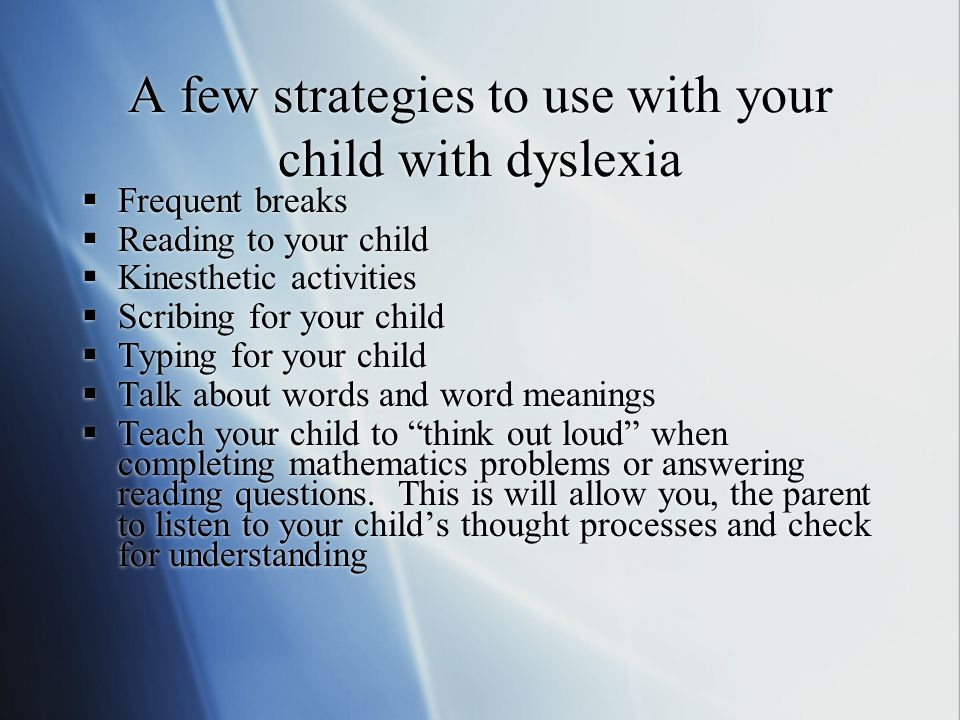 A few strategies to use with your child with dyslexia  Frequent breaks  Reading to your child  Kinesthetic activities  Scribing for your child  Typing for your child  Talk about words and word meanings  Teach your child to think out loud when completing mathematics problems or answering reading questions.