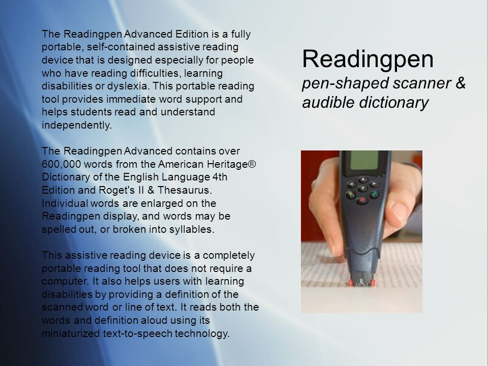 The Readingpen Advanced Edition is a fully portable, self-contained assistive reading device that is designed especially for people who have reading difficulties, learning disabilities or dyslexia.