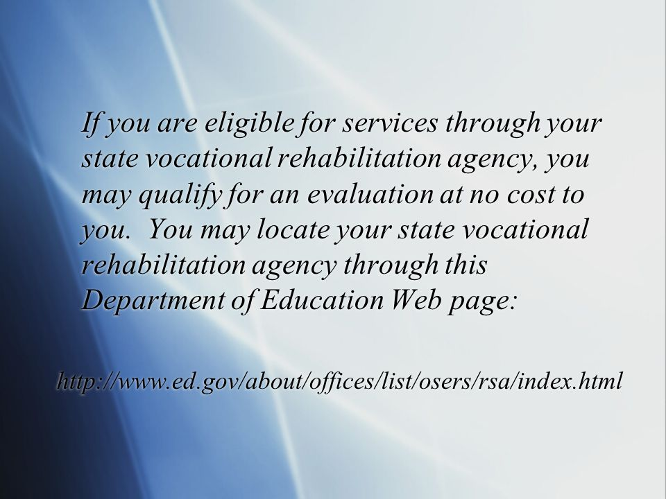 If you are eligible for services through your state vocational rehabilitation agency, you may qualify for an evaluation at no cost to you.