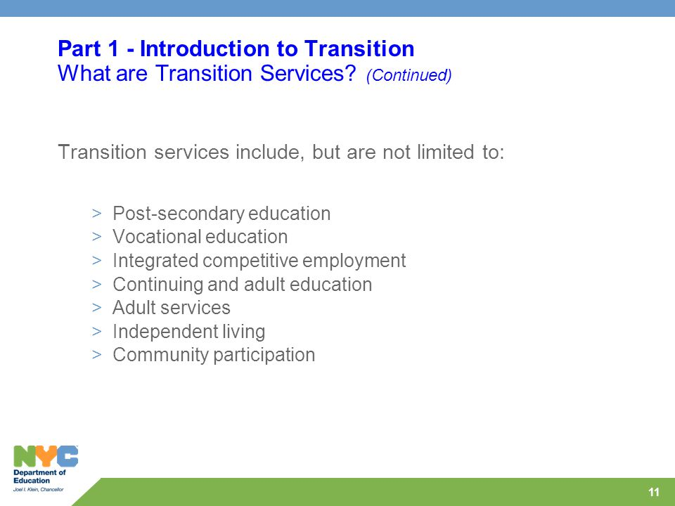 11 Part 1 - Introduction to Transition What are Transition Services? (Continued) Transition services include, but are not limited to: >Post-secondary