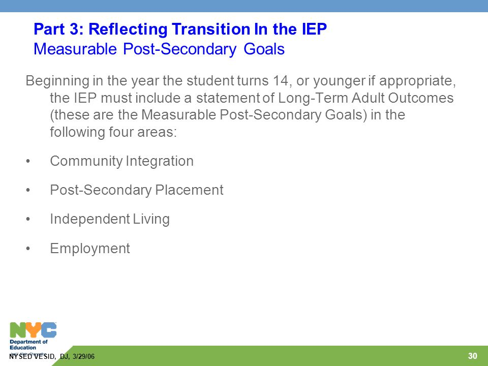 30 Beginning in the year the student turns 14, or younger if appropriate, the IEP must include a statement of Long-Term Adult Outcomes (these are the