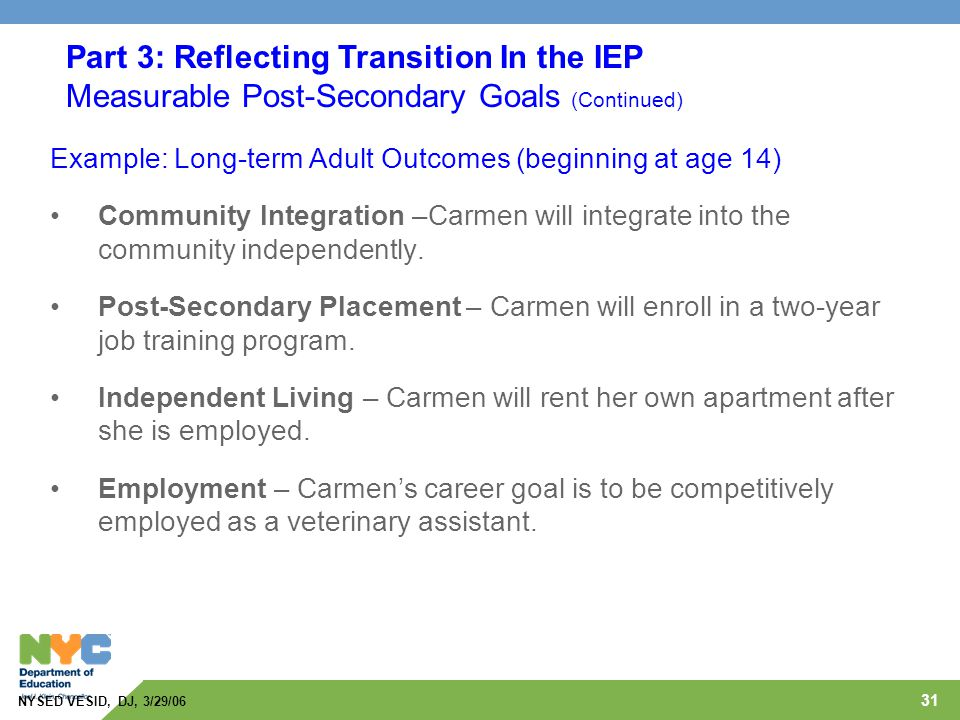 31 Example: Long-term Adult Outcomes (beginning at age 14) Community Integration –Carmen will integrate into the community independently. Post-Seconda