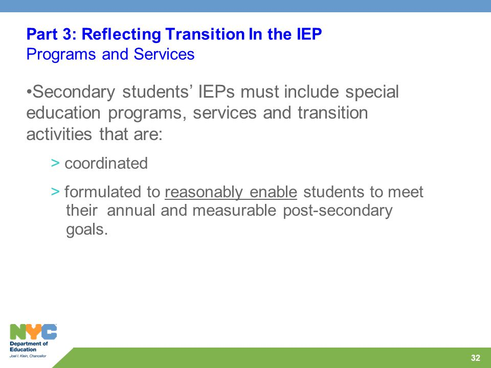 32 Part 3: Reflecting Transition In the IEP Programs and Services Secondary students' IEPs must include special education programs, services and transition activities that are: > coordinated > formulated to reasonably enable students to meet their annual and measurable post-secondary goals.
