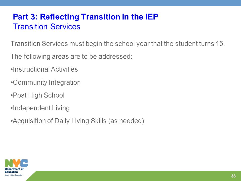 33 Part 3: Reflecting Transition In the IEP Transition Services Transition Services must begin the school year that the student turns 15.