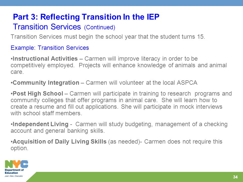 34 Part 3: Reflecting Transition In the IEP Transition Services (Continued) Transition Services must begin the school year that the student turns 15.