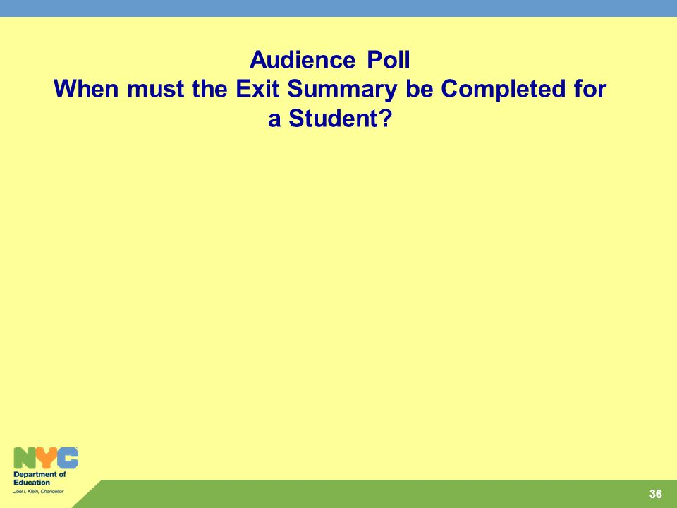 36 Audience Poll When must the Exit Summary be Completed for a Student?