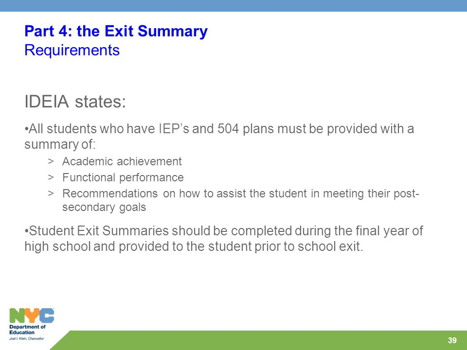39 Part 4: the Exit Summary Requirements IDEIA states: All students who have IEP's and 504 plans must be provided with a summary of: >Academic achieve