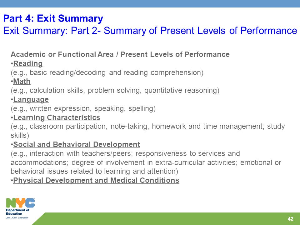 42 Part 4: Exit Summary Exit Summary: Part 2- Summary of Present Levels of Performance Academic or Functional Area / Present Levels of Performance Reading (e.g., basic reading/decoding and reading comprehension) Math (e.g., calculation skills, problem solving, quantitative reasoning) Language (e.g., written expression, speaking, spelling) Learning Characteristics (e.g., classroom participation, note-taking, homework and time management; study skills) Social and Behavioral Development (e.g., interaction with teachers/peers; responsiveness to services and accommodations; degree of involvement in extra-curricular activities; emotional or behavioral issues related to learning and attention) Physical Development and Medical Conditions