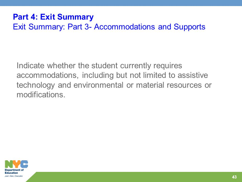 43 Part 4: Exit Summary Exit Summary: Part 3- Accommodations and Supports Indicate whether the student currently requires accommodations, including but not limited to assistive technology and environmental or material resources or modifications.