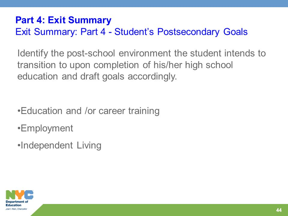 44 Part 4: Exit Summary Exit Summary: Part 4 - Student's Postsecondary Goals Identify the post-school environment the student intends to transition to