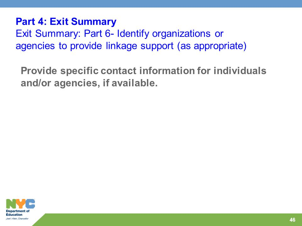 46 Part 4: Exit Summary Exit Summary: Part 6- Identify organizations or agencies to provide linkage support (as appropriate) Provide specific contact