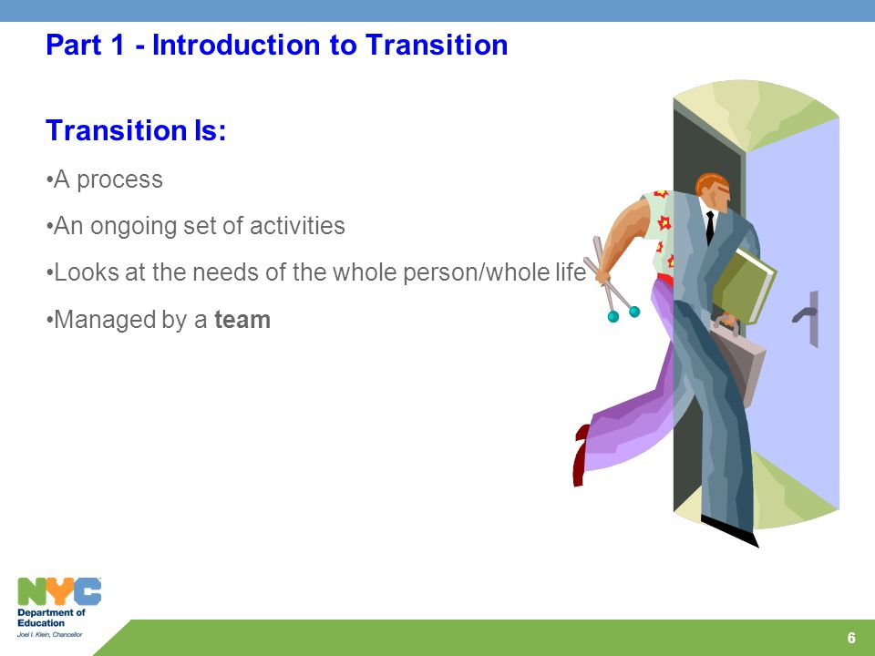 6 Part 1 - Introduction to Transition Transition Is: A process An ongoing set of activities Looks at the needs of the whole person/whole life Managed