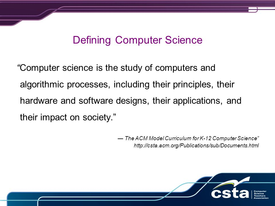 Defining Computer Science Computer science is the study of computers and algorithmic processes, including their principles, their hardware and software designs, their applications, and their impact on society. — The ACM Model Curriculum for K-12 Computer Science http://csta.acm.org/Publications/sub/Documents.html