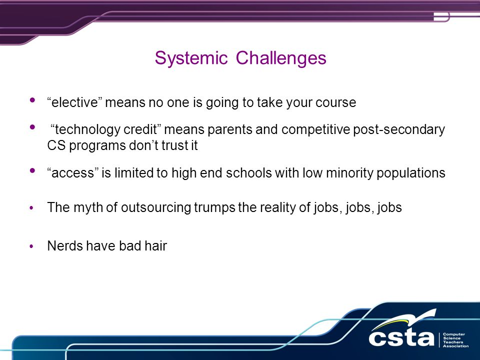 Systemic Challenges elective means no one is going to take your course technology credit means parents and competitive post-secondary CS programs don't trust it access is limited to high end schools with low minority populations The myth of outsourcing trumps the reality of jobs, jobs, jobs Nerds have bad hair