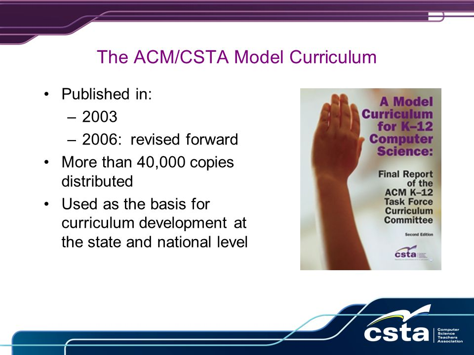The ACM/CSTA Model Curriculum Published in: –2003 –2006: revised forward More than 40,000 copies distributed Used as the basis for curriculum development at the state and national level