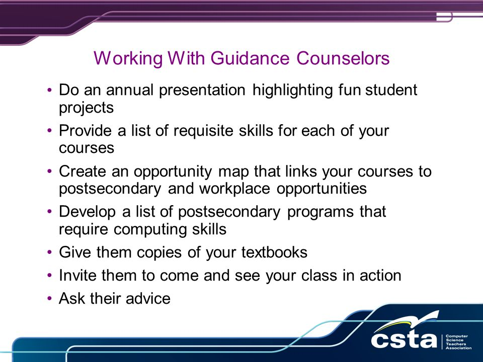 Working With Guidance Counselors Do an annual presentation highlighting fun student projects Provide a list of requisite skills for each of your courses Create an opportunity map that links your courses to postsecondary and workplace opportunities Develop a list of postsecondary programs that require computing skills Give them copies of your textbooks Invite them to come and see your class in action Ask their advice