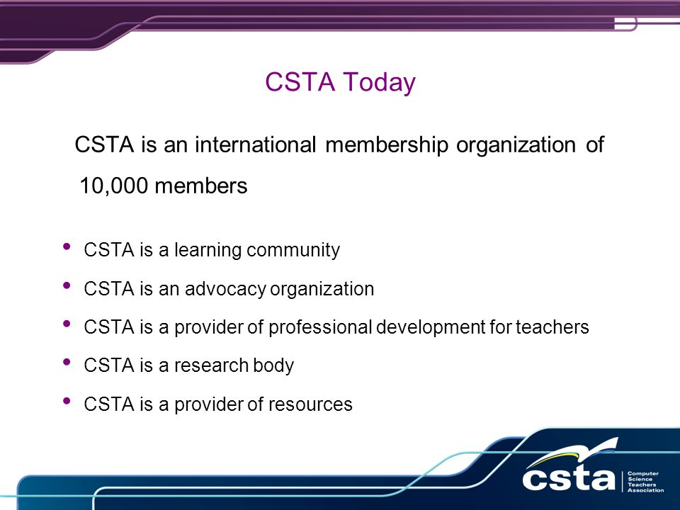 CSTA Today CSTA is an international membership organization of 10,000 members CSTA is a learning community CSTA is an advocacy organization CSTA is a provider of professional development for teachers CSTA is a research body CSTA is a provider of resources