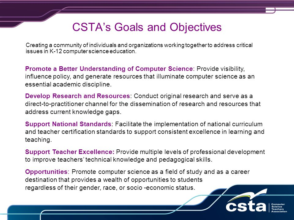 CSTA's Goals and Objectives Creating a community of individuals and organizations working together to address critical issues in K-12 computer science education.