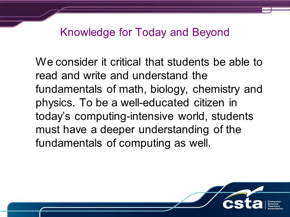 Knowledge for Today and Beyond We consider it critical that students be able to read and write and understand the fundamentals of math, biology, chemistry and physics.