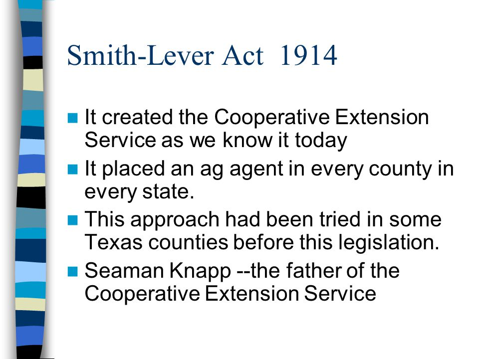 Smith-Lever Act 1914 It created the Cooperative Extension Service as we know it today It placed an ag agent in every county in every state.