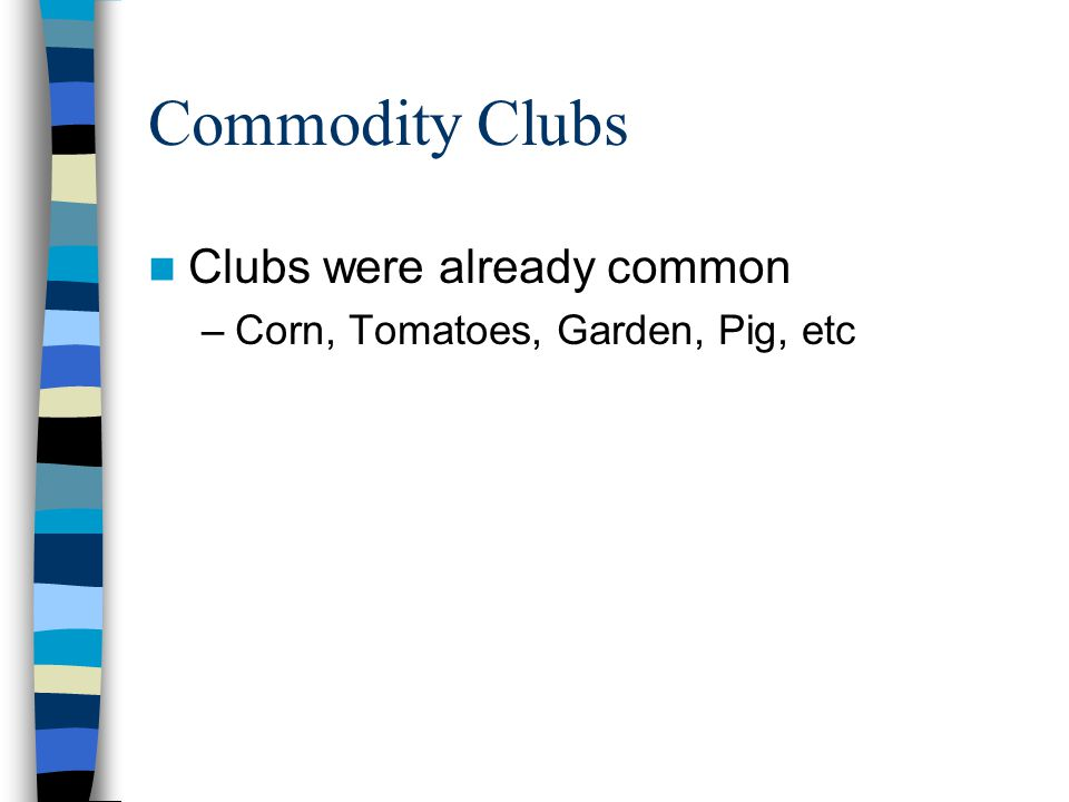 Commodity Clubs Clubs were already common –Corn, Tomatoes, Garden, Pig, etc